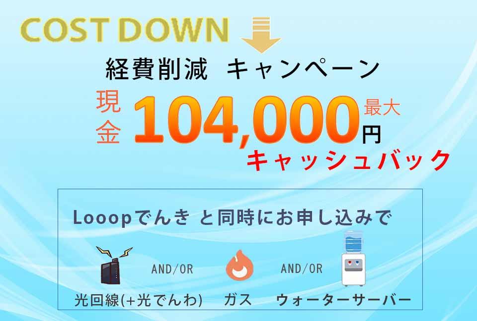 当社オリジナルの「経費削減キャンペーン」で、Looopでんきと同時に光回線・ガス・ウォーターサーバーなどをお申し込みで最大104,000円キャッシュバックします。