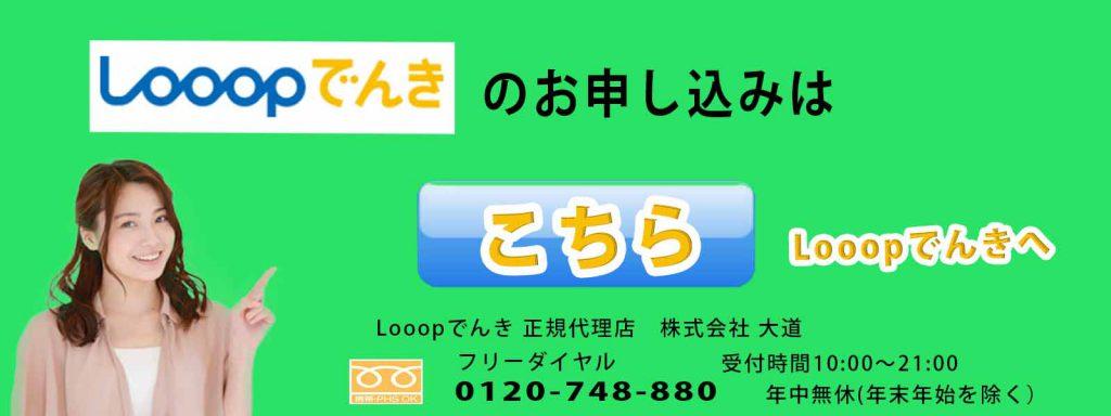 Looopでんきのお申し込みは、WEBお申し込みはLooopでんきのホームページより、お電話でのお申し込みはフリーダイヤル0120-748-880 受付時間10時から21時、Looopでんき正規代理店 株式会社大道まで